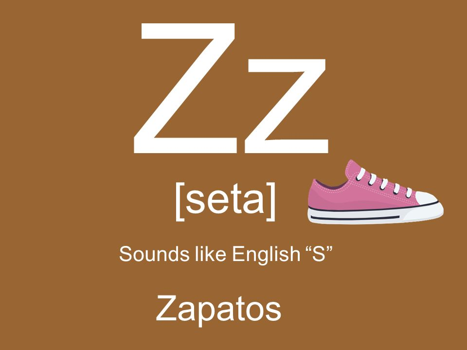 Zz [seta] Sounds like English S Zapatos